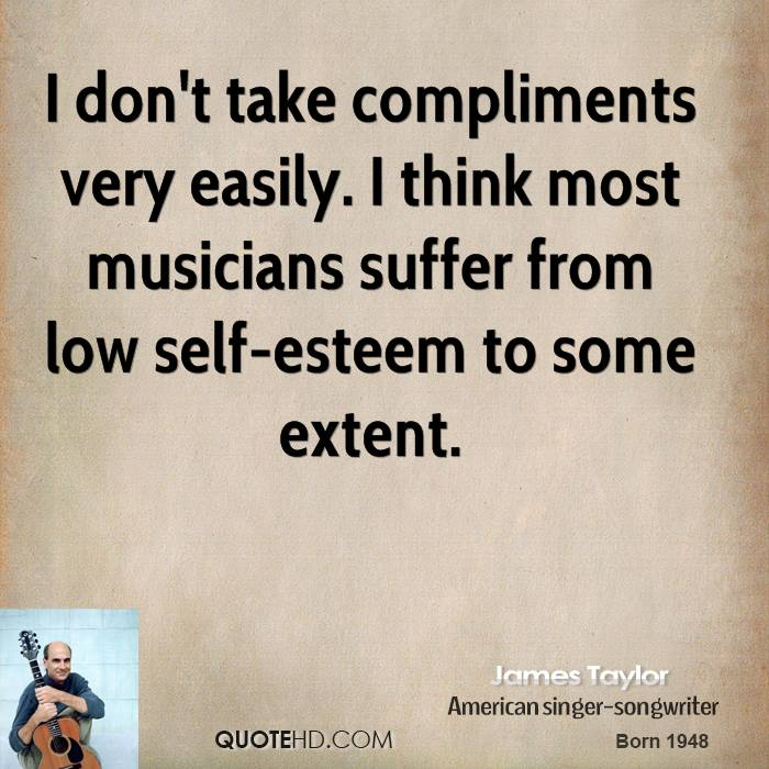 I don't take compliments very easily. I think most musicians suffer from low self-esteem to some extent.