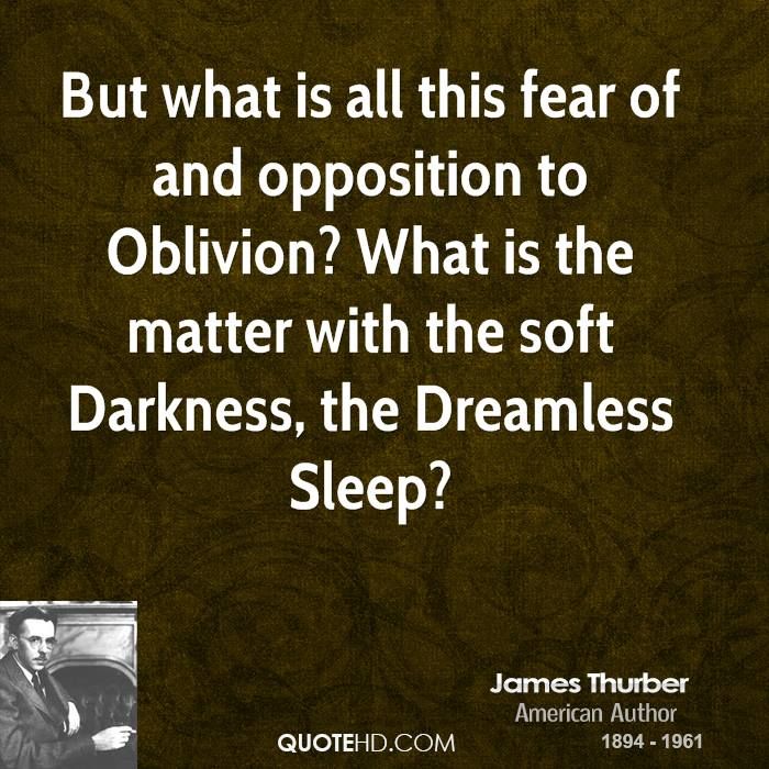 But what is all this fear of and opposition to Oblivion? What is the matter with the soft Darkness, the Dreamless Sleep?