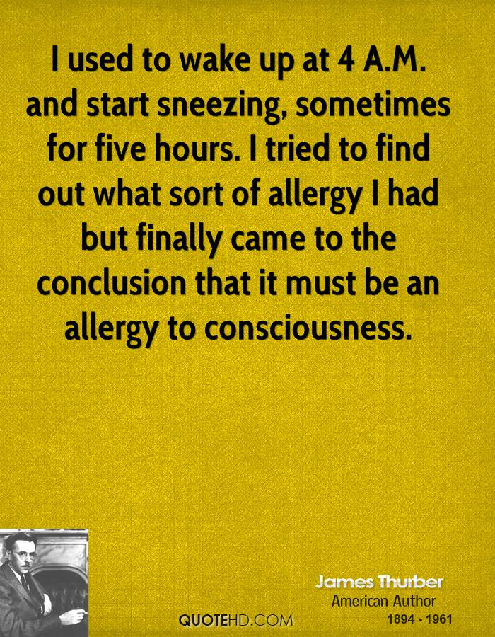 I used to wake up at 4 A.M. and start sneezing, sometimes for five hours. I tried to find out what sort of allergy I had but finally came to the conclusion that it must be an allergy to consciousness.