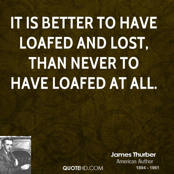 It is better to have loafed and lost, than never to have loafed at all.