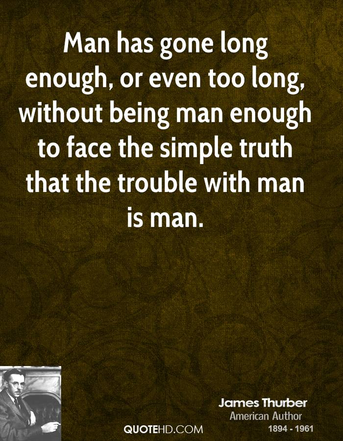 Man has gone long enough, or even too long, without being man enough to face the simple truth that the trouble with man is man.