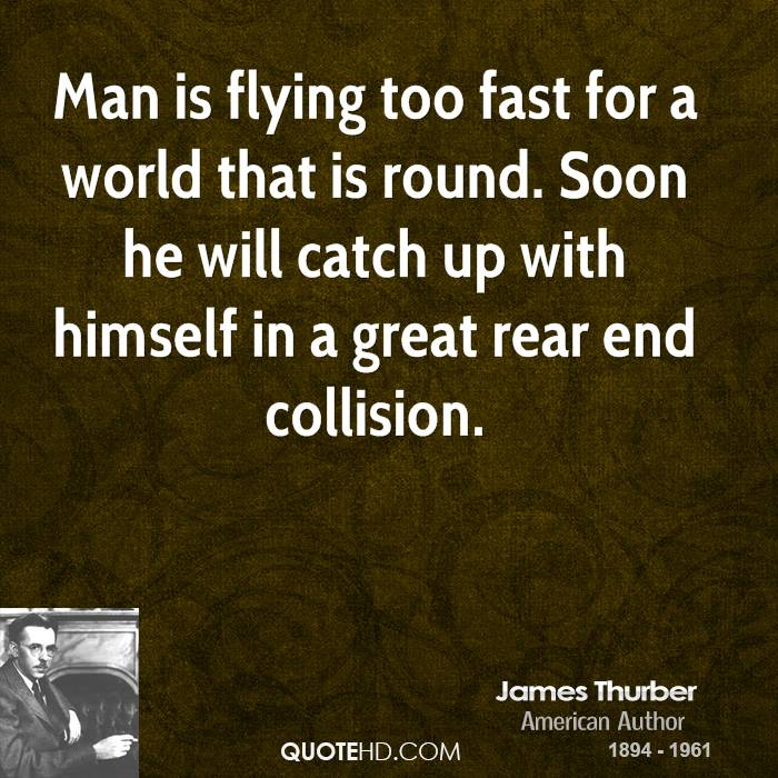 Man is flying too fast for a world that is round. Soon he will catch up with himself in a great rear end collision.