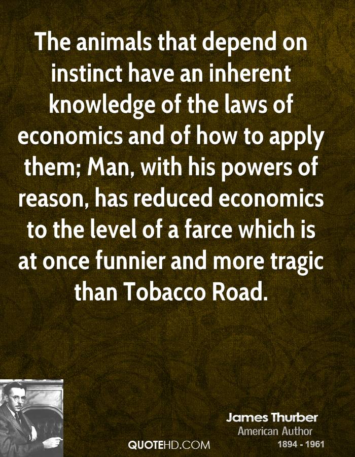 The animals that depend on instinct have an inherent knowledge of the laws of economics and of how to apply them; Man, with his powers of reason, has reduced economics to the level of a farce which is at once funnier and more tragic than Tobacco Road.