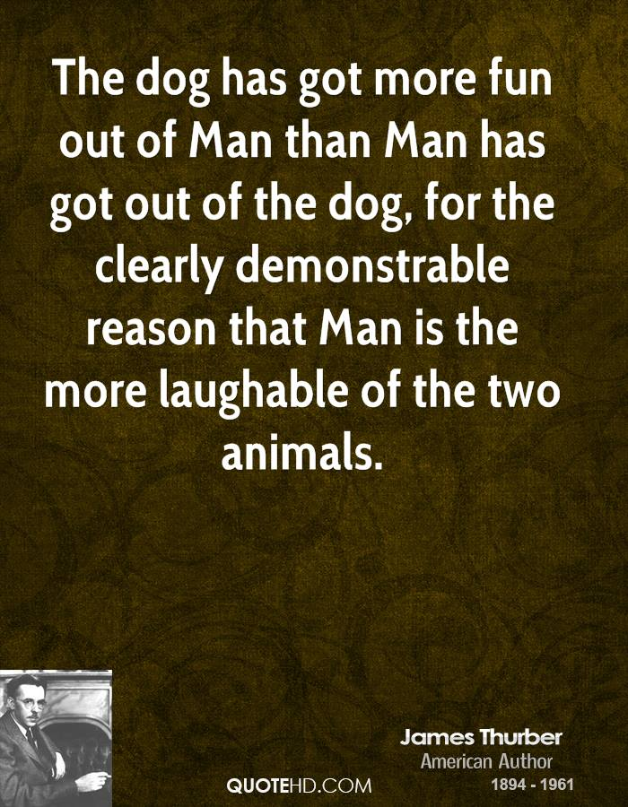 The dog has got more fun out of Man than Man has got out of the dog, for the clearly demonstrable reason that Man is the more laughable of the two animals.