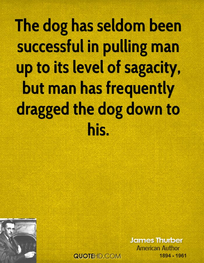The dog has seldom been successful in pulling man up to its level of sagacity, but man has frequently dragged the dog down to his.