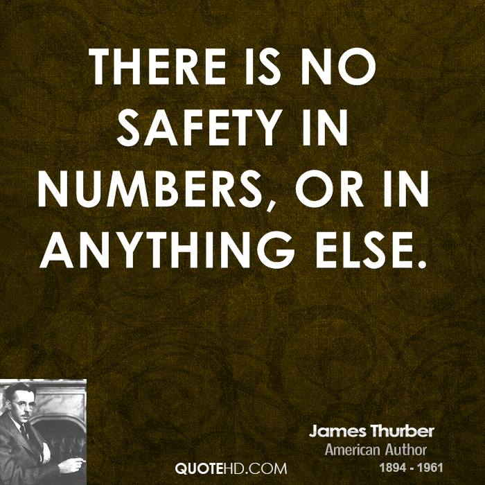 There is no safety in numbers, or in anything else.