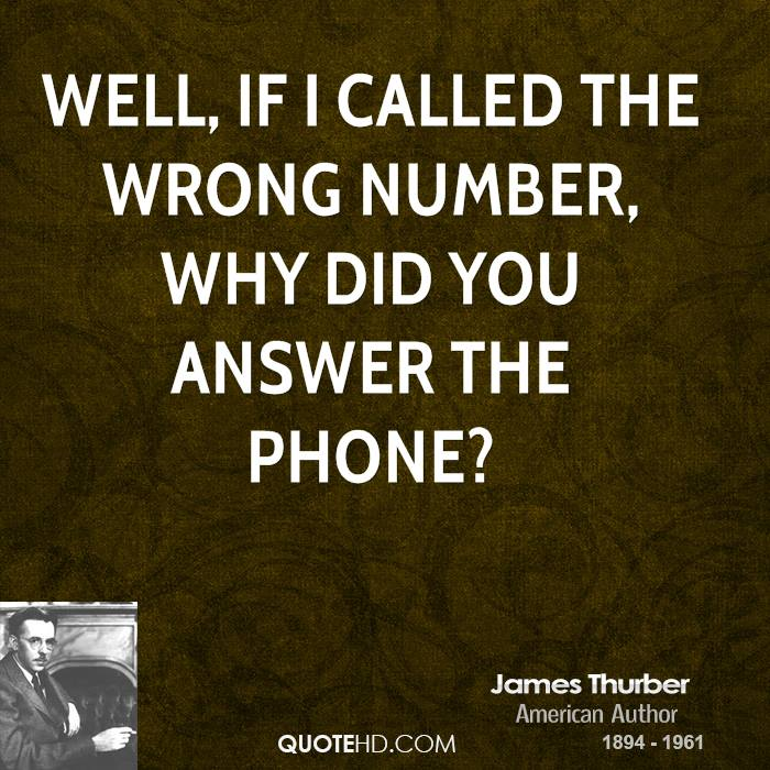 Well, if I called the wrong number, why did you answer the phone?