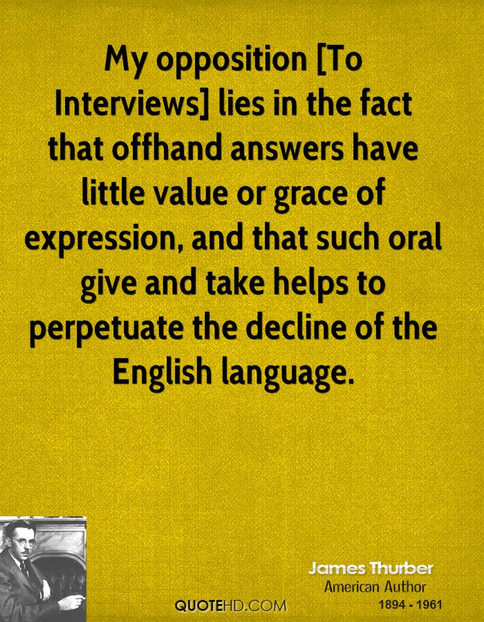 My opposition [To Interviews] lies in the fact that offhand answers have little value or grace of expression, and that such oral give and take helps to perpetuate the decline of the English language.