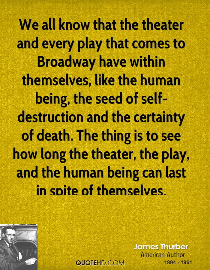 We all know that the theater and every play that comes to Broadway have within themselves, like the human being, the seed of self-destruction and the certainty of death. The thing is to see how long the theater, the play, and the human being can last in spite of themselves.