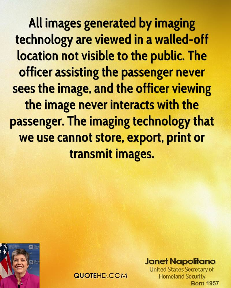 All images generated by imaging technology are viewed in a walled-off location not visible to the public. The officer assisting the passenger never sees the image, and the officer viewing the image never interacts with the passenger. The imaging technology that we use cannot store, export, print or transmit images.