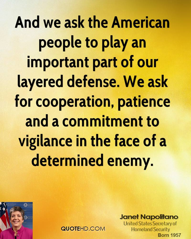 And we ask the American people to play an important part of our layered defense. We ask for cooperation, patience and a commitment to vigilance in the face of a determined enemy.
