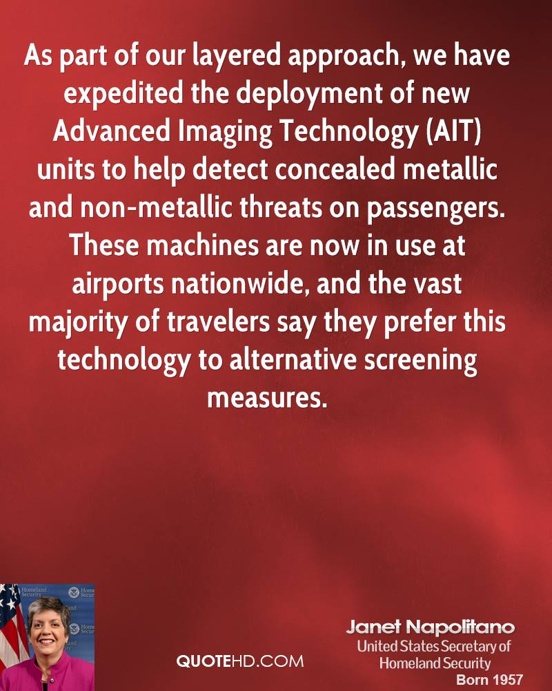 As part of our layered approach, we have expedited the deployment of new Advanced Imaging Technology (AIT) units to help detect concealed metallic and non-metallic threats on passengers. These machines are now in use at airports nationwide, and the vast majority of travelers say they prefer this technology to alternative screening measures.