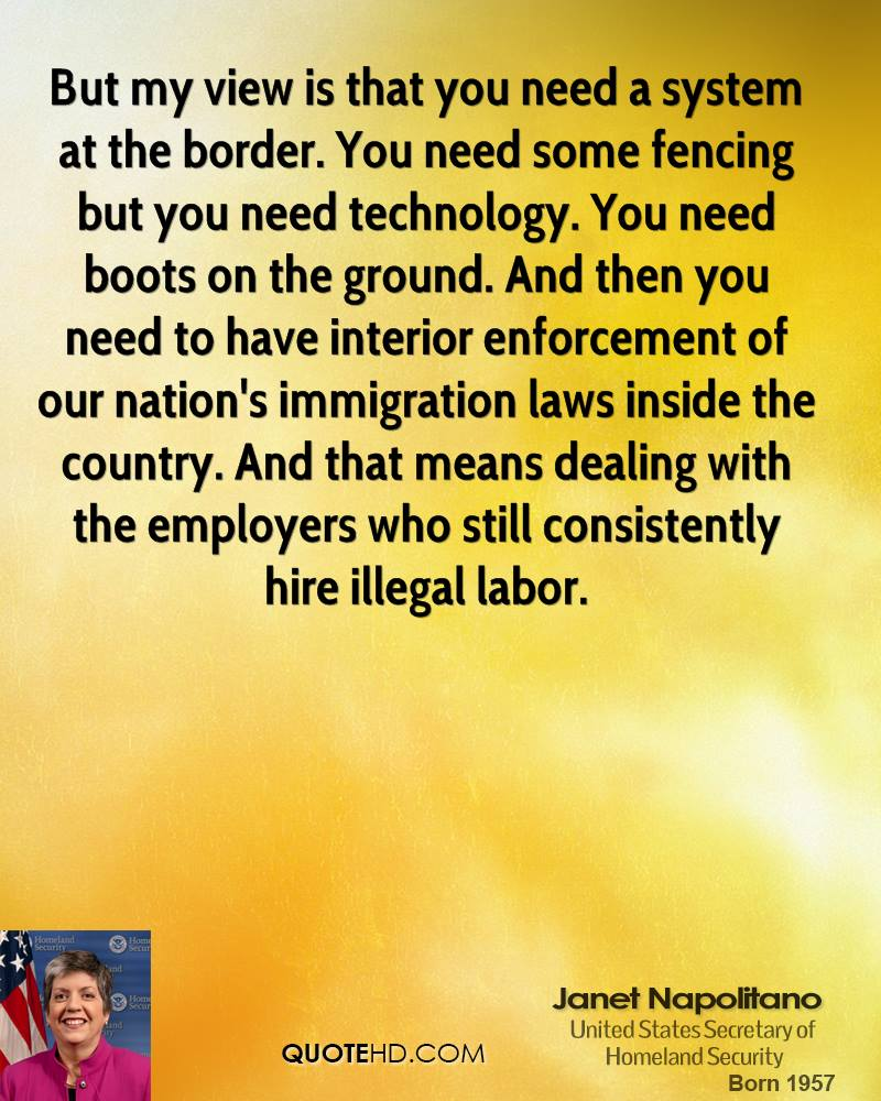 But my view is that you need a system at the border. You need some fencing but you need technology. You need boots on the ground. And then you need to have interior enforcement of our nation's immigration laws inside the country. And that means dealing with the employers who still consistently hire illegal labor.