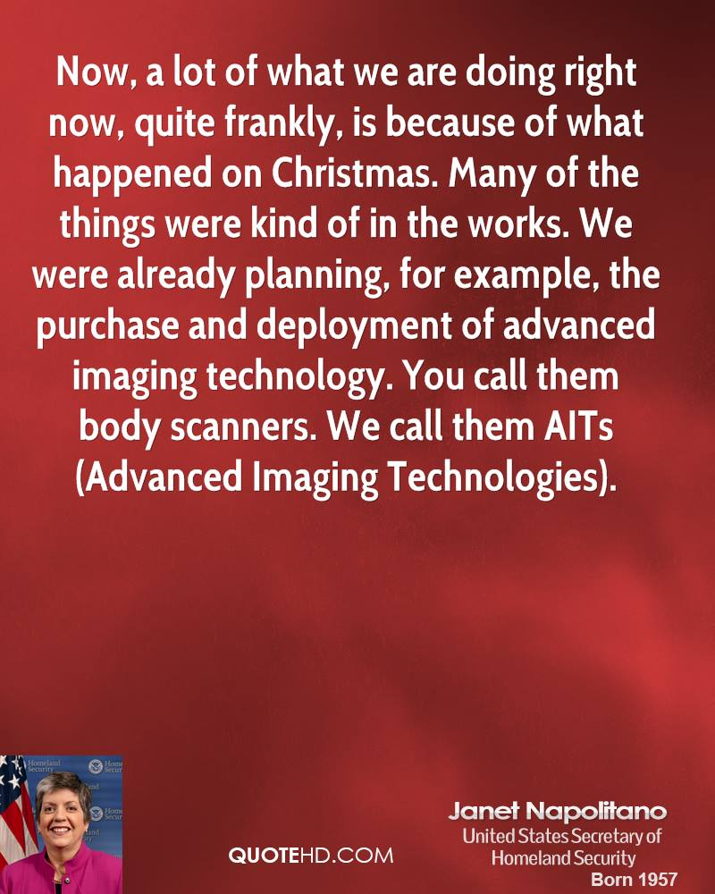 Now, a lot of what we are doing right now, quite frankly, is because of what happened on Christmas. Many of the things were kind of in the works. We were already planning, for example, the purchase and deployment of advanced imaging technology. You call them body scanners. We call them AITs (Advanced Imaging Technologies).