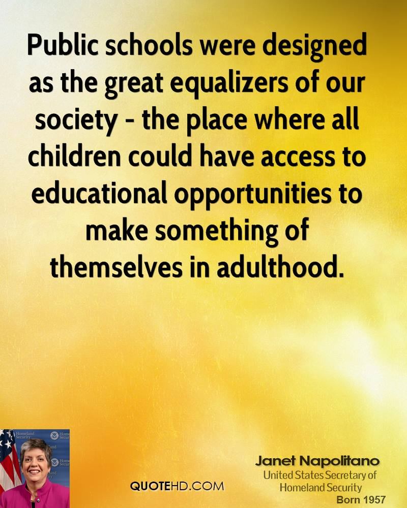Public schools were designed as the great equalizers of our society - the place where all children could have access to educational opportunities to make something of themselves in adulthood.