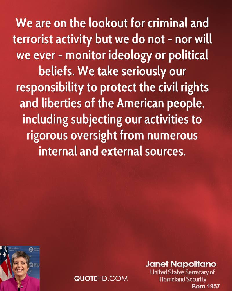 We are on the lookout for criminal and terrorist activity but we do not - nor will we ever - monitor ideology or political beliefs. We take seriously our responsibility to protect the civil rights and liberties of the American people, including subjecting our activities to rigorous oversight from numerous internal and external sources.