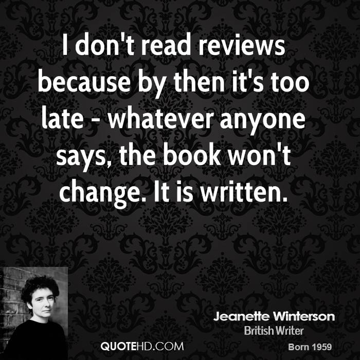 I don't read reviews because by then it's too late - whatever anyone says, the book won't change. It is written.
