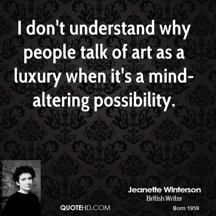 I don't understand why people talk of art as a luxury when it's a mind-altering possibility.