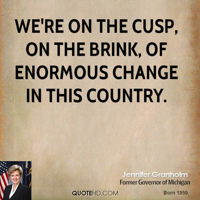 We're on the cusp, on the brink, of enormous change in this country.