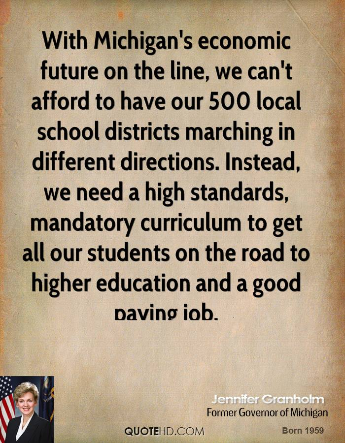 With Michigan's economic future on the line, we can't afford to have our 500 local school districts marching in different directions. Instead, we need a high standards, mandatory curriculum to get all our students on the road to higher education and a good paying job.