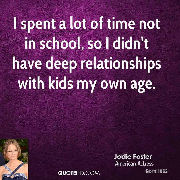 I spent a lot of time not in school, so I didn't have deep relationships with kids my own age.