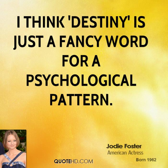 I think 'destiny' is just a fancy word for a psychological pattern.