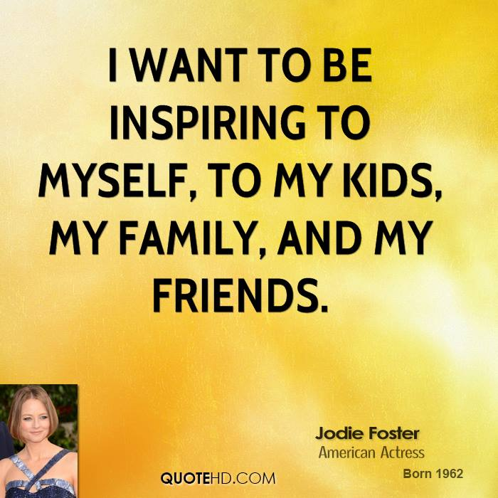 I want to be inspiring to myself, to my kids, my family, and my friends.