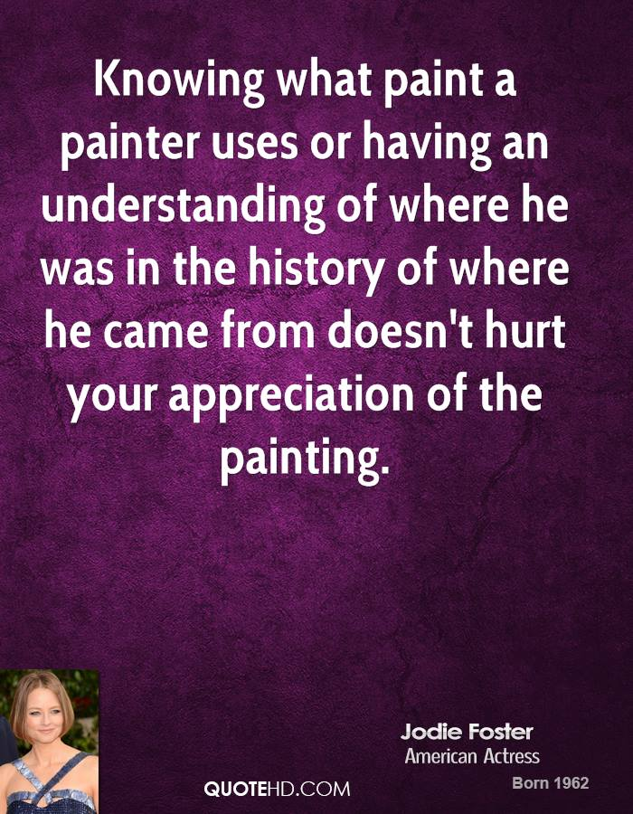 Knowing what paint a painter uses or having an understanding of where he was in the history of where he came from doesn't hurt your appreciation of the painting.