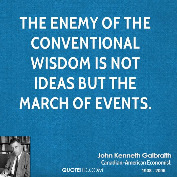 The enemy of the conventional wisdom is not ideas but the march of events.