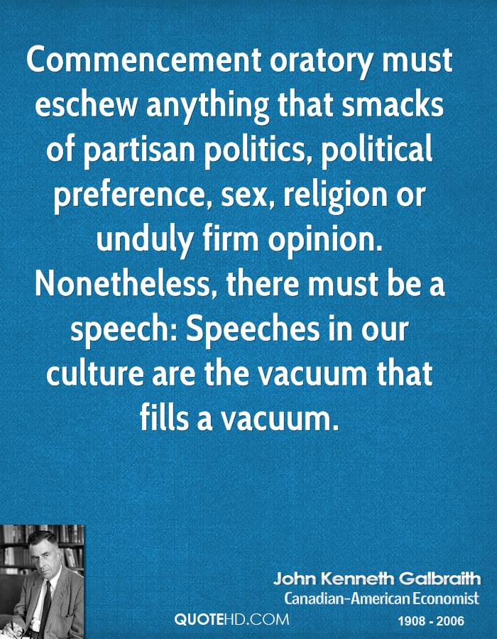 Commencement oratory must eschew anything that smacks of partisan politics, political preference, sex, religion or unduly firm opinion. Nonetheless, there must be a speech: Speeches in our culture are the vacuum that fills a vacuum.