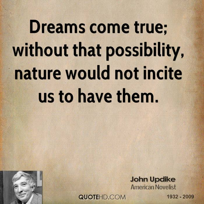 Dreams come true; without that possibility, nature would not incite us to have them.