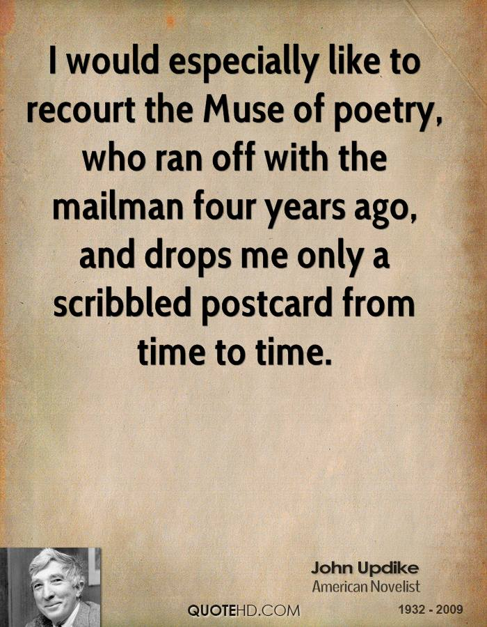I would especially like to recourt the Muse of poetry, who ran off with the mailman four years ago, and drops me only a scribbled postcard from time to time.