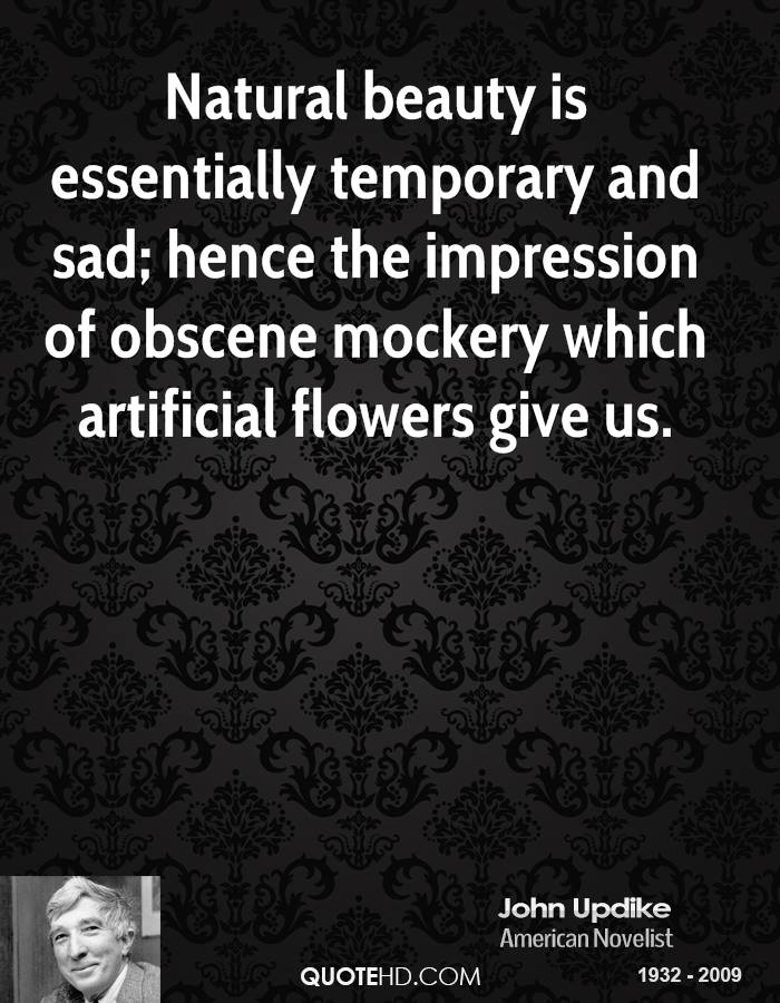 Natural beauty is essentially temporary and sad; hence the impression of obscene mockery which artificial flowers give us.