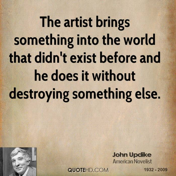 The artist brings something into the world that didn't exist before and he does it without destroying something else.