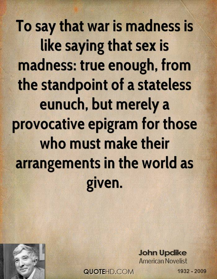 To say that war is madness is like saying that sex is madness: true enough, from the standpoint of a stateless eunuch, but merely a provocative epigram for those who must make their arrangements in the world as given.