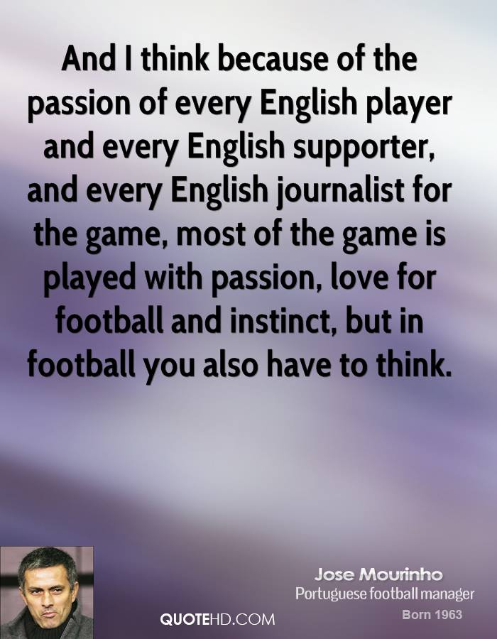 And I think because of the passion of every English player and every English supporter, and every English journalist for the game, most of the game is played with passion, love for football and instinct, but in football you also have to think.