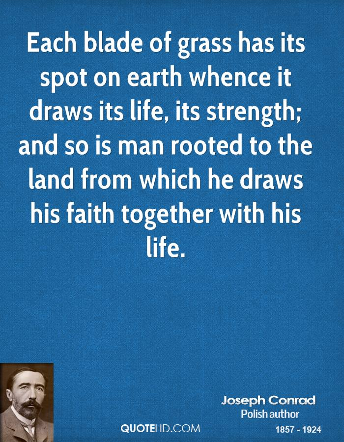 Each blade of grass has its spot on earth whence it draws its life, its strength; and so is man rooted to the land from which he draws his faith together with his life.