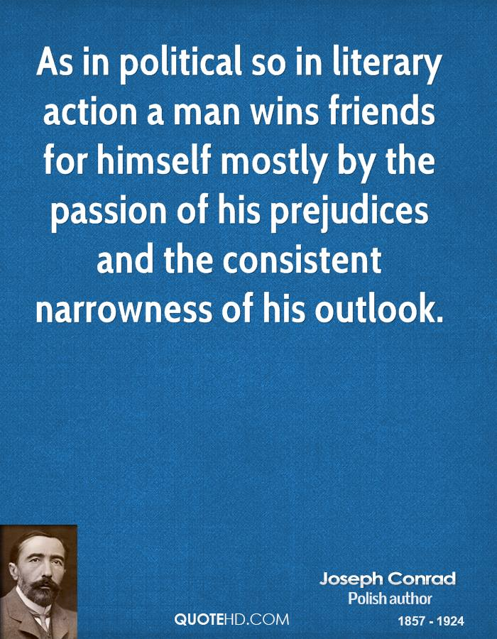 As in political so in literary action a man wins friends for himself mostly by the passion of his prejudices and the consistent narrowness of his outlook.