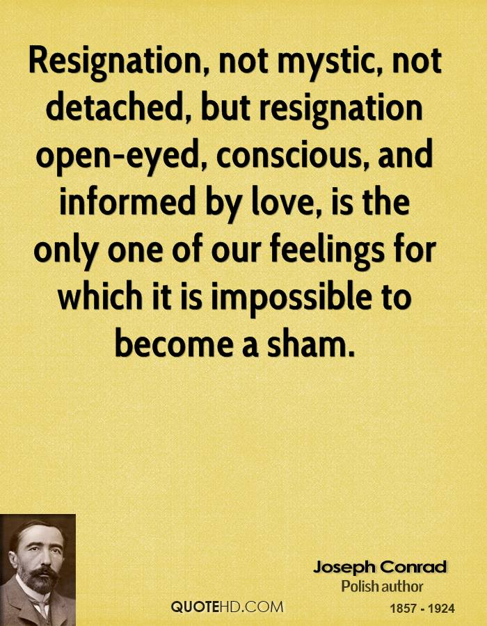 Resignation, not mystic, not detached, but resignation open-eyed, conscious, and informed by love, is the only one of our feelings for which it is impossible to become a sham.