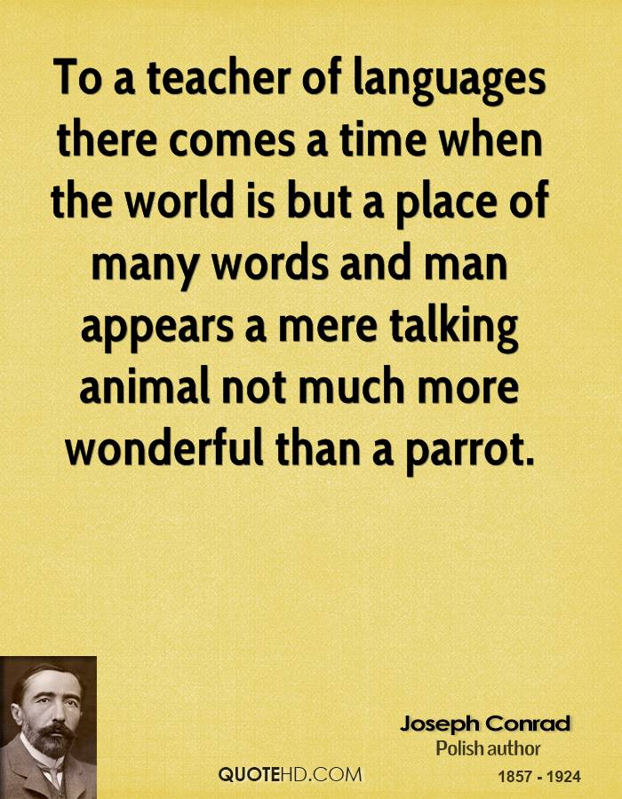 To a teacher of languages there comes a time when the world is but a place of many words and man appears a mere talking animal not much more wonderful than a parrot.