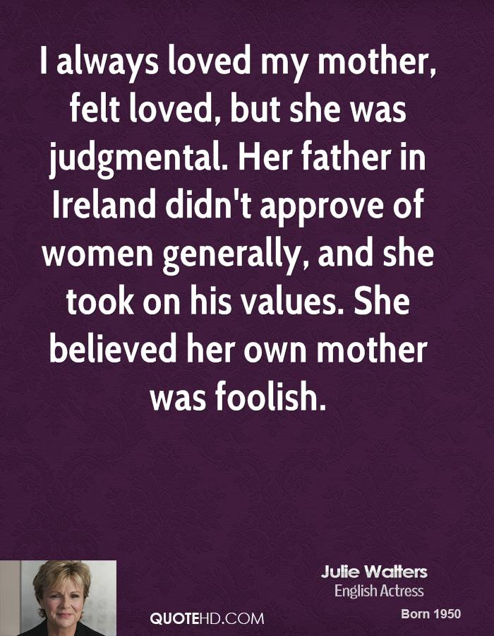 I always loved my mother, felt loved, but she was judgmental. Her father in Ireland didn't approve of women generally, and she took on his values. She believed her own mother was foolish.