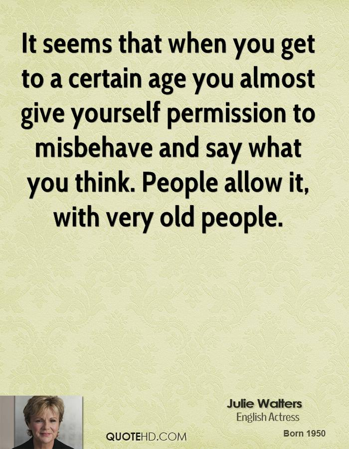 It seems that when you get to a certain age you almost give yourself permission to misbehave and say what you think. People allow it, with very old people.