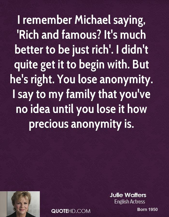 I remember Michael saying, 'Rich and famous? It's much better to be just rich'. I didn't quite get it to begin with. But he's right. You lose anonymity. I say to my family that you've no idea until you lose it how precious anonymity is.