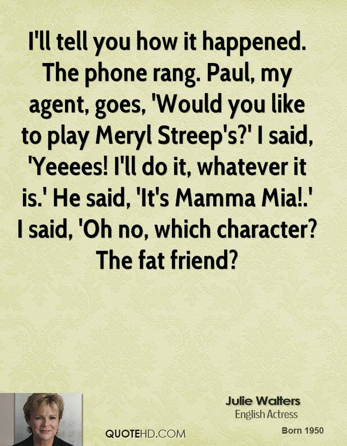 I'll tell you how it happened. The phone rang. Paul, my agent, goes, 'Would you like to play Meryl Streep's?' I said, 'Yeeees! I'll do it, whatever it is.' He said, 'It's Mamma Mia!.' I said, 'Oh no, which character? The fat friend?