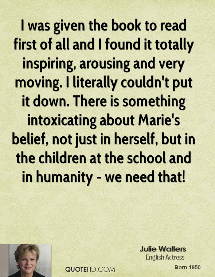I was given the book to read first of all and I found it totally inspiring, arousing and very moving. I literally couldn't put it down. There is something intoxicating about Marie's belief, not just in herself, but in the children at the school and in humanity - we need that!
