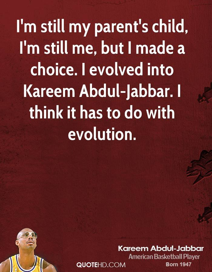 I'm still my parent's child, I'm still me, but I made a choice. I evolved into Kareem Abdul-Jabbar. I think it has to do with evolution.
