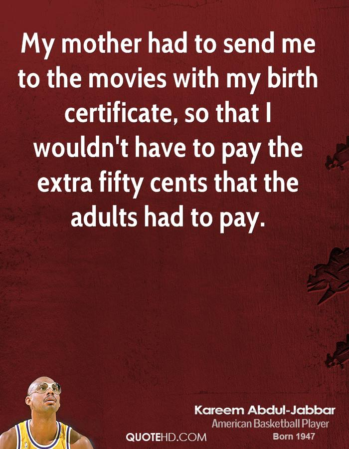 My mother had to send me to the movies with my birth certificate, so that I wouldn't have to pay the extra fifty cents that the adults had to pay.