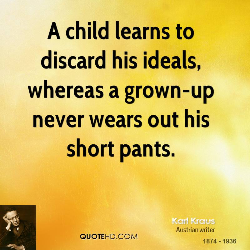 A child learns to discard his ideals, whereas a grown-up never wears out his short pants.