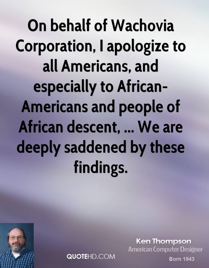 On behalf of Wachovia Corporation, I apologize to all Americans, and especially to African-Americans and people of African descent, ... We are deeply saddened by these findings.