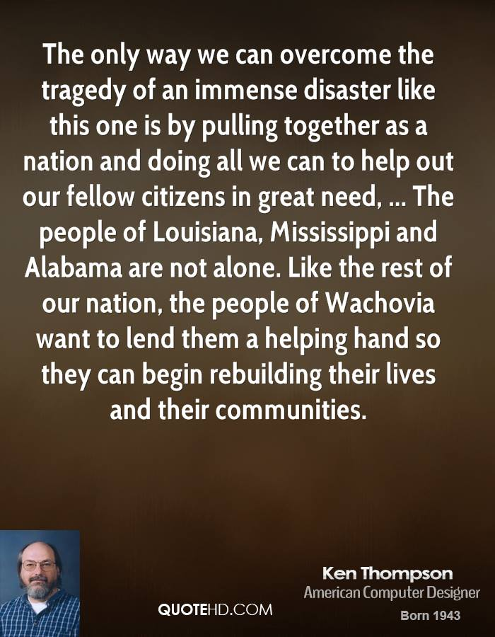 The only way we can overcome the tragedy of an immense disaster like this one is by pulling together as a nation and doing all we can to help out our fellow citizens in great need, ... The people of Louisiana, Mississippi and Alabama are not alone. Like the rest of our nation, the people of Wachovia want to lend them a helping hand so they can begin rebuilding their lives and their communities.